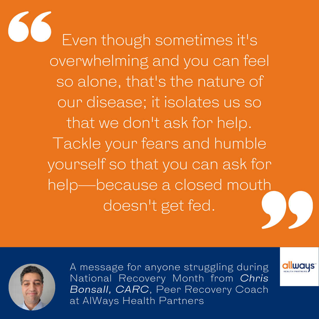 -Chris Bonsall, CARC, Peer Recovery Coach at AlWays Health Partners