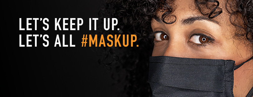 Woman wearing a mask over a black background with the caption: Let's keep it up. Let's all #MaskUp.